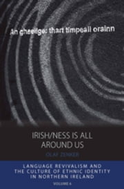 Irish/ness Is All Around Us - Language Revivalism and the Culture of Ethnic Identity in Northern Ireland ebook by Olaf Zenker