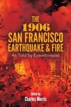 The 1906 San Francisco Earthquake and Fire - As Told by Eyewitnesses ebook by