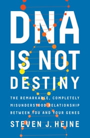 DNA Is Not Destiny: The Remarkable, Completely Misunderstood Relationship between You and Your Genes ebook by Steven J. Heine
