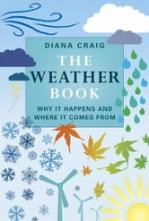 The Weather Book: Why It Happens And Where It Comes From - Why It Happens and Where It Comes From ebook by Diana Craig