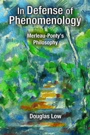 In Defense of Phenomenology - Merleau-Pontys Philosophy ebook by Douglas Low