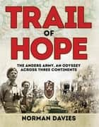 Trail of Hope - The Anders Army, An Odyssey Across Three Continents ebook by Norman Davies