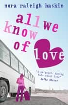 All We Know of Love ebook by Nora Raleigh Baskin