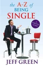 The A-Z Of Being Single - A Survival Guide to Dating and Mating ebook by Jeff Green