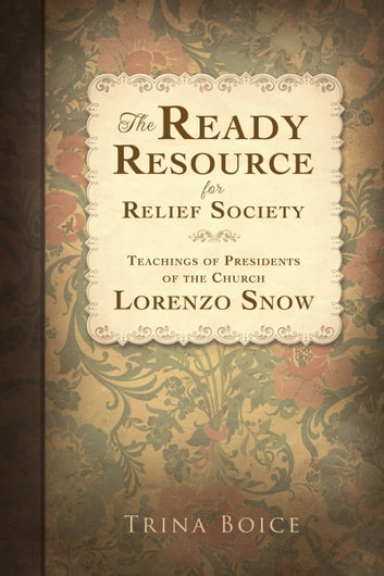 The Ready Resource for Relief Society: Teachings of Presidents of the Church: Lorenzo Snow ebook by Trina Boice