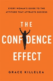 The Confidence Effect - Every Women's Guide to the Attitude That Attracts Success ebook by Grace Killelea