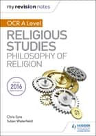 My Revision Notes OCR A Level Religious Studies: Philosophy of Religion ebook by Julian Waterfield, Chris Eyre
