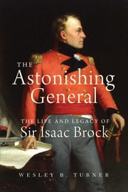 The Astonishing General - The Life and Legacy of Sir Isaac Brock ebook by Wesley B. Turner