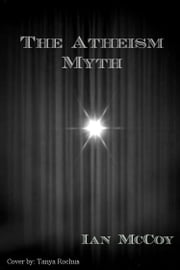 The Atheism Myth ebook by Ian McCoy