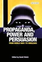 Propaganda, Power and Persuasion - From World War I to Wikileaks ebook by David Welch