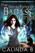 The Beckoning of Badass Things - The Beckoning Series, #4 ebook by