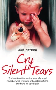 Cry Silent Tears: The heartbreaking survival story of a small mute boy who overcame unbearable suffering and found his voice again ebook by Joe Peters