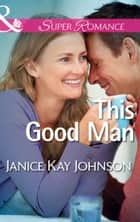 This Good Man (Mills & Boon Superromance) (The Mysteries of Angel Butte, Book 5) ebook by Janice Kay Johnson