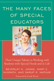 The Many Faces of Special Educators - Their Unique Talents in Working with Students with Special Needs and in Life ebook by Beverly H. Johns,Mary Z. McGrath,Sarup R. Mathur,Frank Wood
