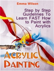 Acrylic Painting for Newbies: Guide To Acrylic Painting With 12 Step-By-Step Instructions And Tutorials ebook by Emma Wilson