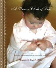 A Woven Cloth of Life - Memories of growing up in an Irish family with four sisters and eight brothers in a little mining town, Newborough in Victoria, a far cry from Dublin, Ireland. ebook by Maggie Jackson