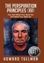 The Perspiration Principles (Vol. XV) - You Get What You Work For, Not What You Wish For ebook by Howard Tullman