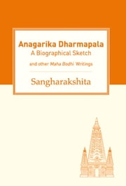 Anagarika Dharmapala - A Biographical Sketch and Other Maha Bodhi Writings ebook by Sangharakshita