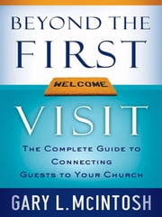 Beyond the First Visit - The Complete Guide to Connecting Guests to Your Church ebook by Gary L. McIntosh