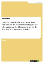 Critically evaluate the hypothesis 'Joint ventures are the ideal entry strategy to use when entering the Chinese market for the first time, it is a win-win situation' ebook by Isabell Keil