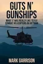 GUTS 'N GUNSHIPS - What it was Really Like to Fly Combat Helicopters in Vietnam eBook von Mark Garrison