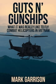 GUTS 'N GUNSHIPS - What it was Really Like to Fly Combat Helicopters in Vietnam ebook by Mark Garrison