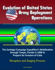Evolution of United States Army Deployment Operations: The Santiago Campaign Expedition's Mobilization through Tampa, Florida in 1898 to Prepare for Invasion of Cuba, Reception and Staging Process ebook by Progressive Management