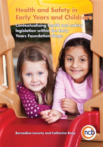 Health and Safety in Early Years and Childcare - Contextualising health and safety legislation within the Early Years Foundation Stage ebook by Bernadina Laverty,Catherine Reay