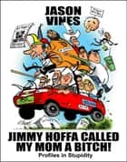 Jimmy Hoffa Called My Mom A Bitch - Profiles in Stupidity ebook by Jason Vines