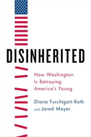 Disinherited - How Washington Is Betraying America's Young ebook by Diana Furchtgott-Roth ,Jared Meyer