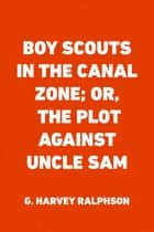 Boy Scouts in the Canal Zone; Or, The Plot Against Uncle Sam ebook by G. Harvey Ralphson