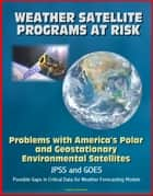 Weather Satellite Programs at Risk: Problems with America's Polar and Geostationary Environmental Satellites, JPSS and GOES, Possible Gaps in Critical Data for Weather Forecasting Models ebook by Progressive Management