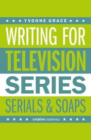 Writing for Television: Series, Serials and Soaps ebook by Grace, Yvonne