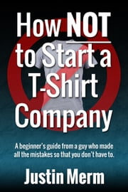How NOT to Start a T-Shirt Company ebook by Justin Merm