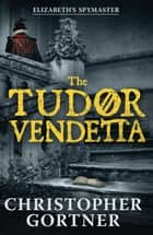 The Tudor Vendetta ebook by Christopher Gortner