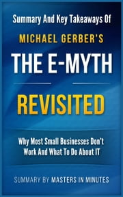 The E-Myth Revisited: Why Most Small Businesses Don't Work and What to Do About It | Summary & Key Takeaways in 20 minutes ebook by Masters in Minutes