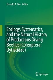 Ecology, Systematics, and the Natural History of Predaceous Diving Beetles (Coleoptera: Dytiscidae) ebook by Donald Yee
