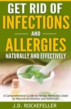 Get Rid of Infections and Allergies Naturally and Effectively: A Comprehensive Guide to Herbal Remedies Used as Natural Antibiotics and Antivirals ebook by J.D. Rockefeller