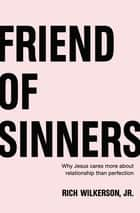 Friend of Sinners - Why Jesus Cares More About Relationship Than Perfection ebook by Rich Wilkerson Jr.