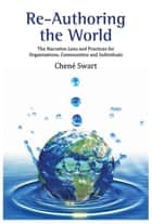 Re-Authoring the World - The Narrative Lens and Practices for Organisations, Communities and Individuals ebook by Chené Swart