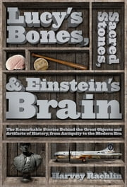 Lucy's Bones, Sacred Stones, & Einstein's Brain - The Remarkable Stories Behind the Great Objects and Artifacts of History, From Antiquity to the Modern Era ebook by Harvey Rachlin