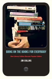 Bring on the Books for Everybody - How Literary Culture Became Popular Culture ebook by Jim Collins