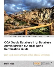 OCA Oracle Database 11g Database Administration I: A Real-World Certification Guide ebook by Steve Ries