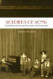 Soldiers of Song - The Dumbells and Other Canadian Concert Parties of the First World War ebook by Jason Wilson