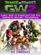 Plants Vs Zombies Garden Warfare 2 Game - How to Download for PS4 Windows PC, Xbox One + Tips Unofficial ebook by Hse Strategies