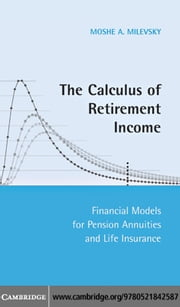 The Calculus of Retirement Income: Financial Models for Pension Annuities and Life Insurance ebook by Milevsky, Moshe A.