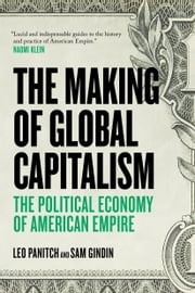 The Making of Global Capitalism - The Political Economy Of American Empire ebook by Sam Gindin,Leo Panitch