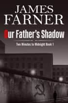 Our Father's Shadow - Two Minutes to Midnight, #1 ebook by James Farner
