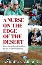 A Nurse on the Edge of the Desert - From Birdsville to Kandahar: The art of extreme nursing ebook by Andrew Cameron