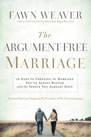 The Argument-Free Marriage - 28 Days to Creating the Marriage You've Always Wanted with the Spouse You Already Have ebook by Fawn Weaver, Gary Chapman, Ph.D.
